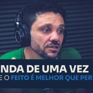 ENTENDA DE UMA VEZ PORQUE O FEITO É MELHOR QUE PERFEITO | ERICO ROCHA