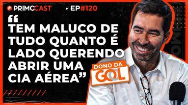 COMO A GOL SE TORNOU UMA DAS MAIORES LINHAS AÉREAS | PrimoCast 120